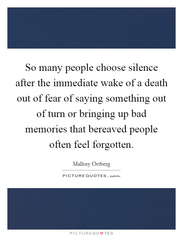 So many people choose silence after the immediate wake of a death out of fear of saying something out of turn or bringing up bad memories that bereaved people often feel forgotten Picture Quote #1