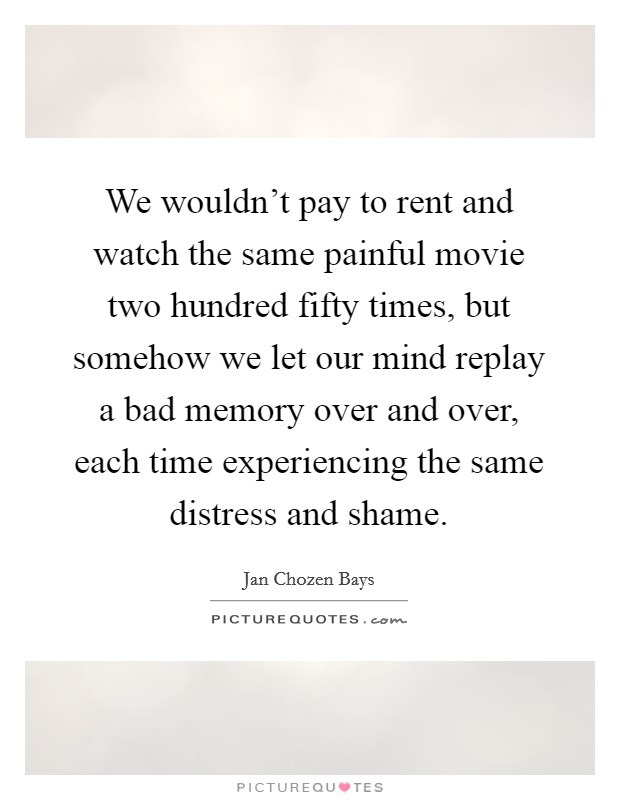 We wouldn't pay to rent and watch the same painful movie two hundred fifty times, but somehow we let our mind replay a bad memory over and over, each time experiencing the same distress and shame Picture Quote #1