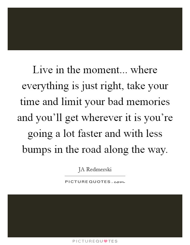 Live in the moment... where everything is just right, take your time and limit your bad memories and you'll get wherever it is you're going a lot faster and with less bumps in the road along the way Picture Quote #1
