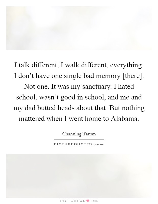 I talk different, I walk different, everything. I don't have one single bad memory [there]. Not one. It was my sanctuary. I hated school, wasn't good in school, and me and my dad butted heads about that. But nothing mattered when I went home to Alabama Picture Quote #1