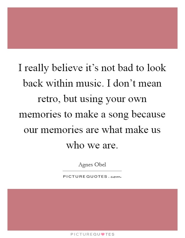 I really believe it's not bad to look back within music. I don't mean retro, but using your own memories to make a song because our memories are what make us who we are Picture Quote #1