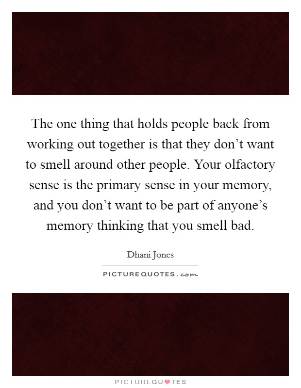 The one thing that holds people back from working out together is that they don't want to smell around other people. Your olfactory sense is the primary sense in your memory, and you don't want to be part of anyone's memory thinking that you smell bad Picture Quote #1