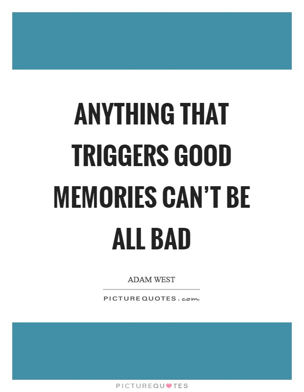 Anything that triggers good memories can't be all bad Picture Quote #1