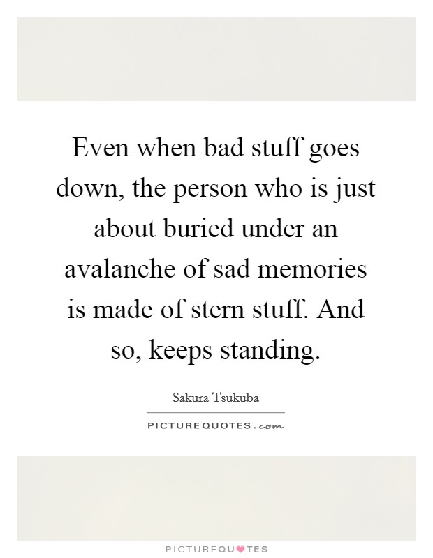 Even when bad stuff goes down, the person who is just about buried under an avalanche of sad memories is made of stern stuff. And so, keeps standing Picture Quote #1