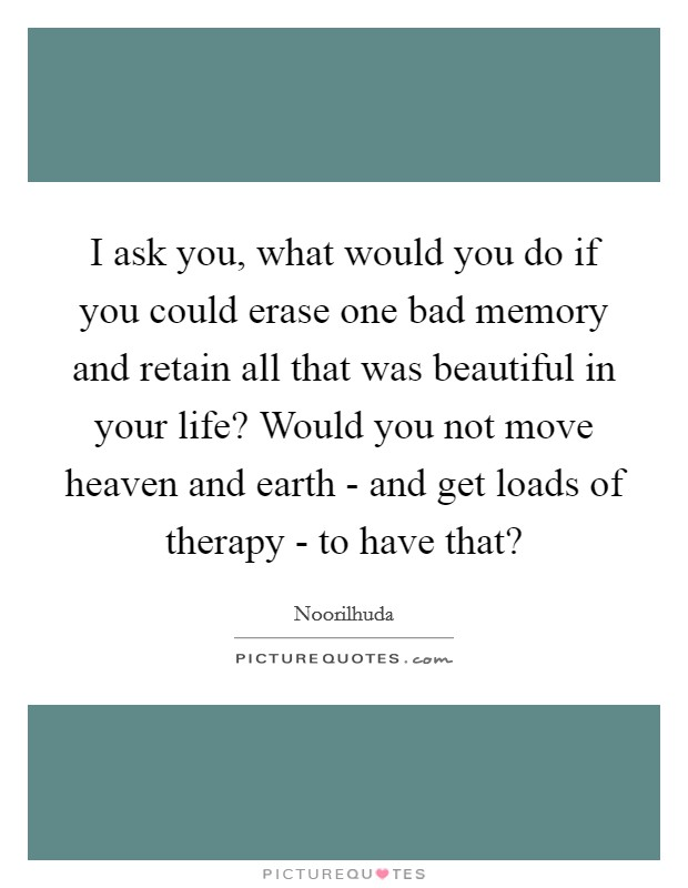 I ask you, what would you do if you could erase one bad memory and retain all that was beautiful in your life? Would you not move heaven and earth - and get loads of therapy - to have that? Picture Quote #1