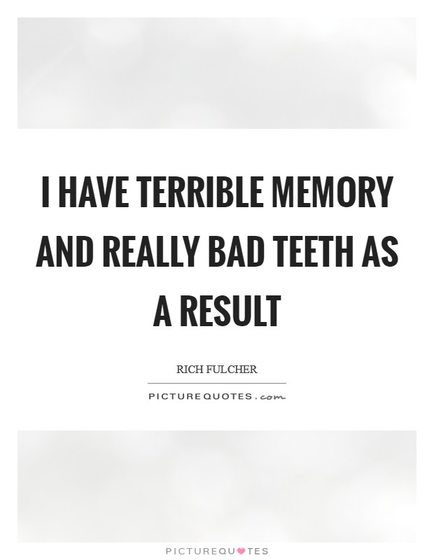I have terrible memory and really bad teeth as a result Picture Quote #1