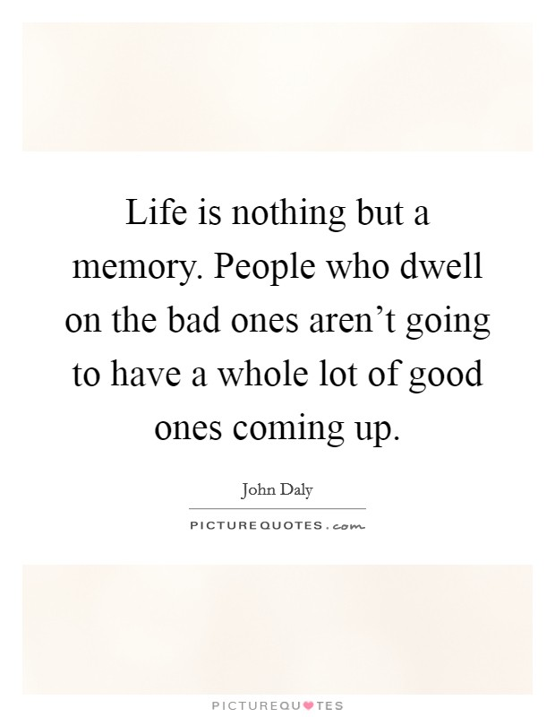 Life is nothing but a memory. People who dwell on the bad ones aren't going to have a whole lot of good ones coming up Picture Quote #1