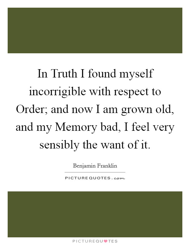 In Truth I found myself incorrigible with respect to Order; and now I am grown old, and my Memory bad, I feel very sensibly the want of it Picture Quote #1