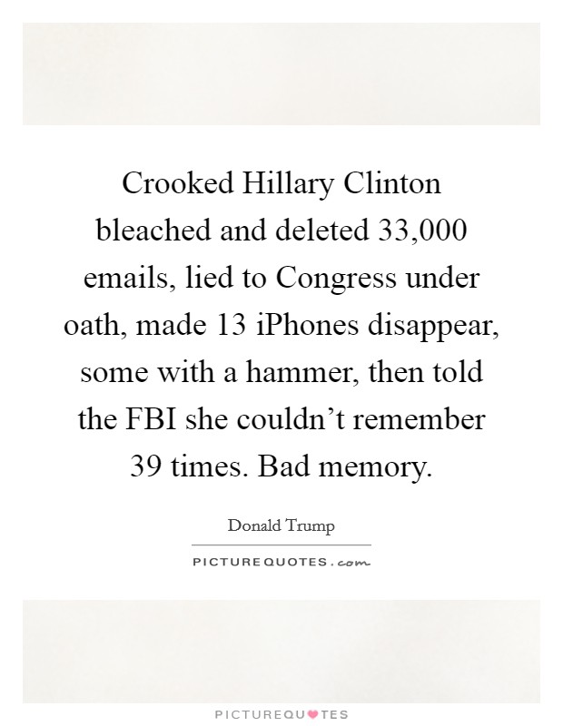 Crooked Hillary Clinton bleached and deleted 33,000 emails, lied to Congress under oath, made 13 iPhones disappear, some with a hammer, then told the FBI she couldn't remember 39 times. Bad memory Picture Quote #1