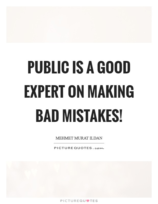 Public is a good expert on making bad mistakes! Picture Quote #1