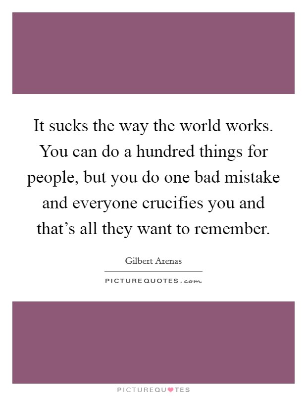 It sucks the way the world works. You can do a hundred things for people, but you do one bad mistake and everyone crucifies you and that's all they want to remember Picture Quote #1
