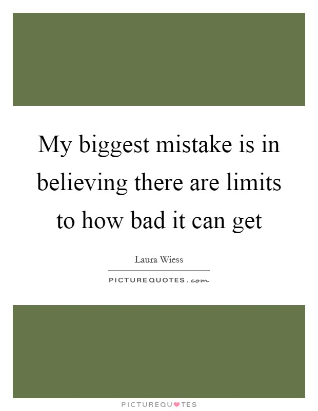 My biggest mistake is in believing there are limits to how bad it can get Picture Quote #1