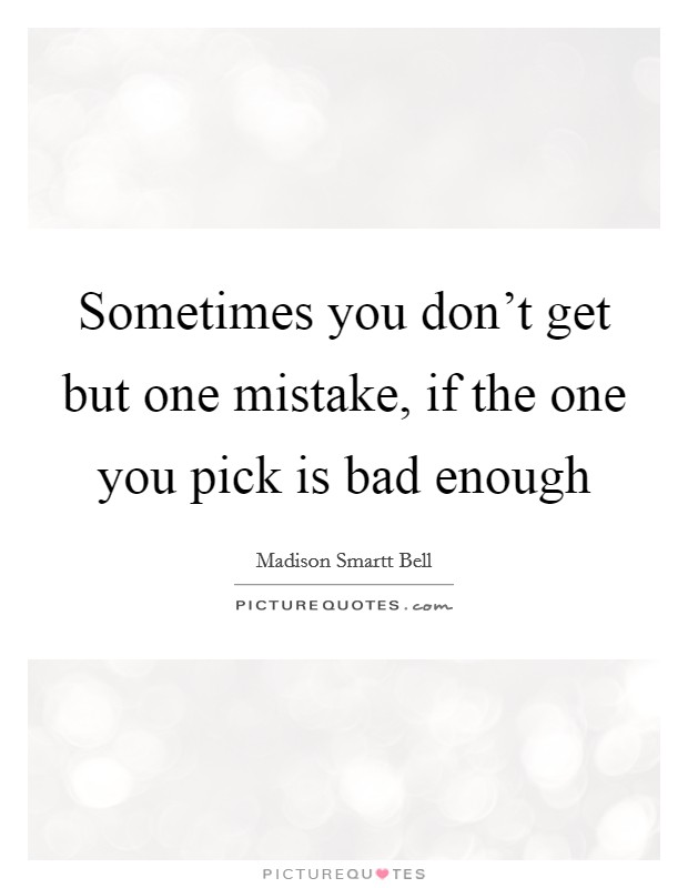 Sometimes you don't get but one mistake, if the one you pick is bad enough Picture Quote #1