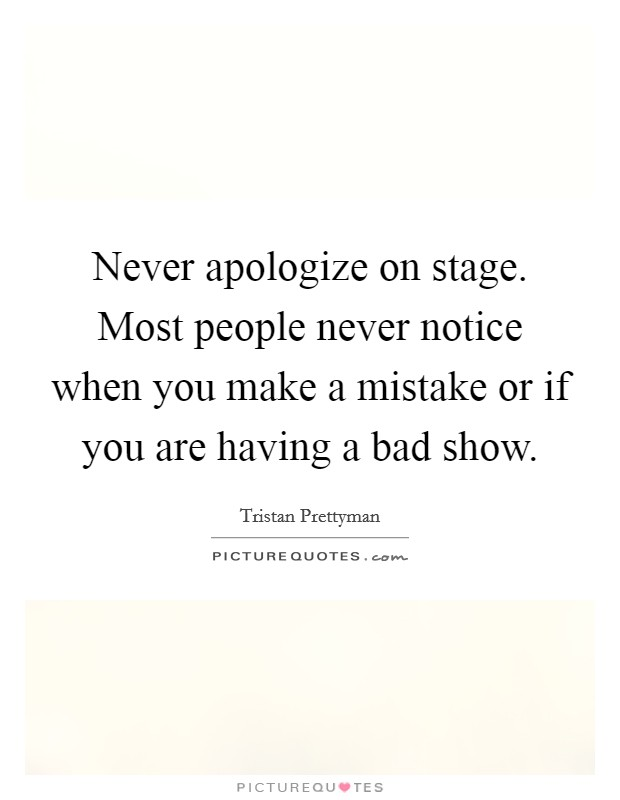 Never apologize on stage. Most people never notice when you make a mistake or if you are having a bad show Picture Quote #1