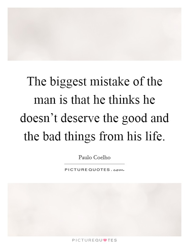 The biggest mistake of the man is that he thinks he doesn't deserve the good and the bad things from his life Picture Quote #1