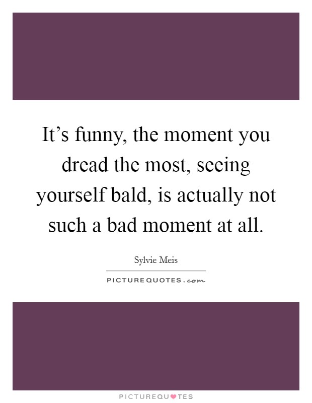 It's funny, the moment you dread the most, seeing yourself bald, is actually not such a bad moment at all Picture Quote #1