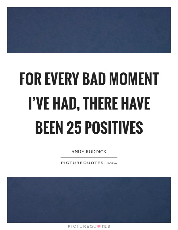 For every bad moment I've had, there have been 25 positives Picture Quote #1