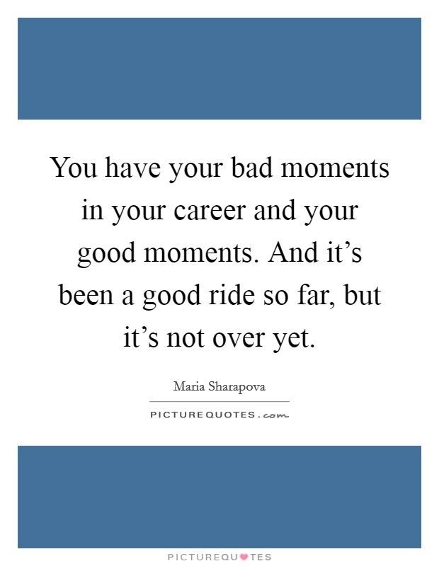 You have your bad moments in your career and your good moments. And it's been a good ride so far, but it's not over yet Picture Quote #1