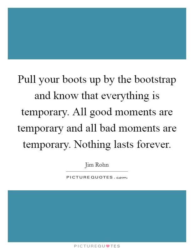 Pull your boots up by the bootstrap and know that everything is temporary. All good moments are temporary and all bad moments are temporary. Nothing lasts forever Picture Quote #1