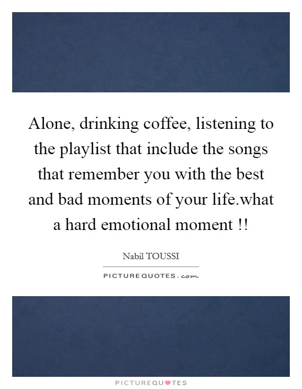 Alone, drinking coffee, listening to the playlist that include the songs that remember you with the best and bad moments of your life.what a hard emotional moment !! Picture Quote #1