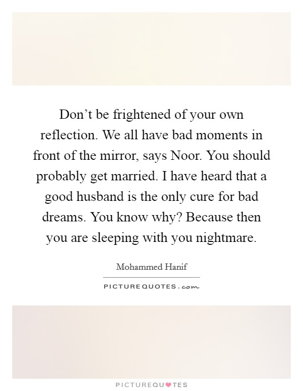 Don't be frightened of your own reflection. We all have bad moments in front of the mirror, says Noor. You should probably get married. I have heard that a good husband is the only cure for bad dreams. You know why? Because then you are sleeping with you nightmare Picture Quote #1