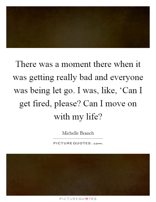 There was a moment there when it was getting really bad and everyone was being let go. I was, like, 'Can I get fired, please? Can I move on with my life? Picture Quote #1