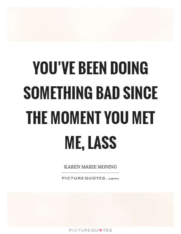 You've been doing something bad since the moment you met me, lass Picture Quote #1