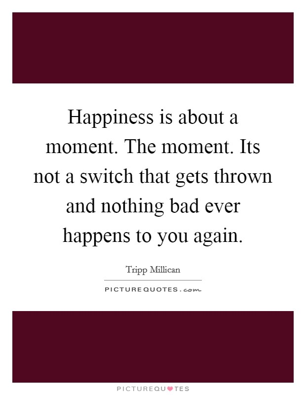 Happiness is about a moment. The moment. Its not a switch that gets thrown and nothing bad ever happens to you again Picture Quote #1