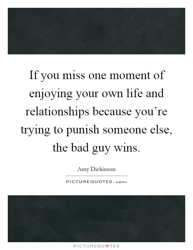 If you miss one moment of enjoying your own life and relationships because you're trying to punish someone else, the bad guy wins Picture Quote #1