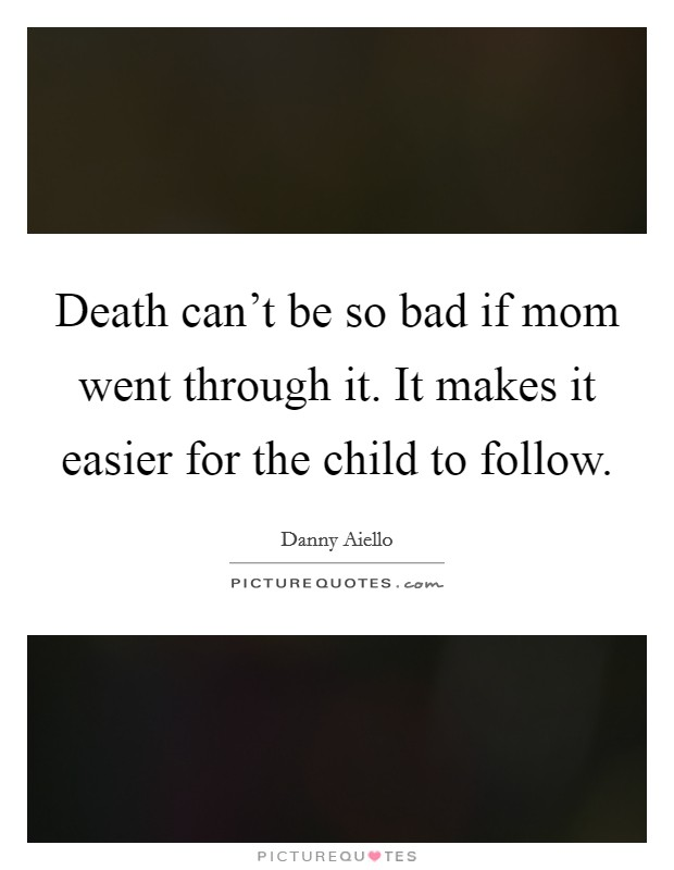 Death can't be so bad if mom went through it. It makes it easier for the child to follow Picture Quote #1