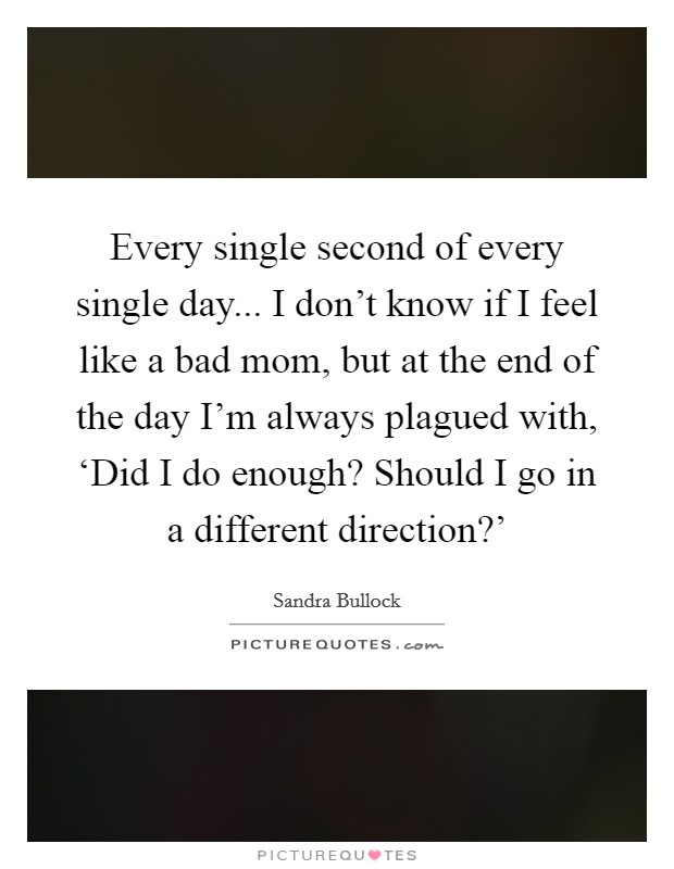 Every single second of every single day... I don't know if I feel like a bad mom, but at the end of the day I'm always plagued with, 'Did I do enough? Should I go in a different direction?' Picture Quote #1