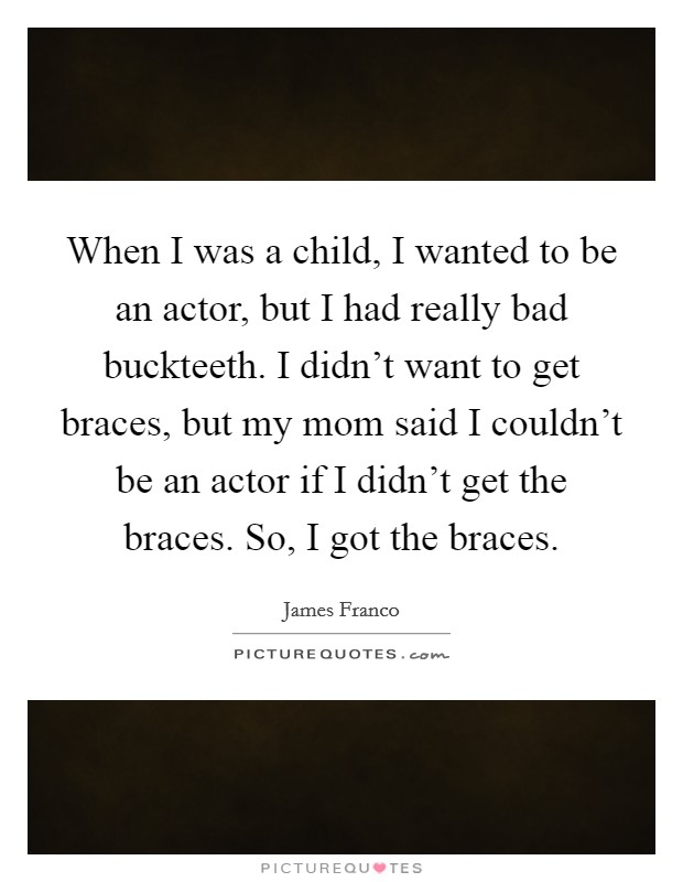 When I was a child, I wanted to be an actor, but I had really bad buckteeth. I didn't want to get braces, but my mom said I couldn't be an actor if I didn't get the braces. So, I got the braces Picture Quote #1
