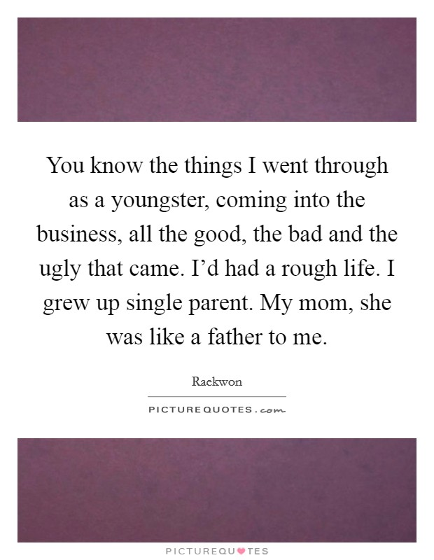 You know the things I went through as a youngster, coming into the business, all the good, the bad and the ugly that came. I'd had a rough life. I grew up single parent. My mom, she was like a father to me Picture Quote #1