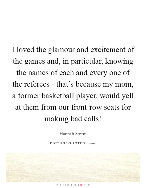 I loved the glamour and excitement of the games and, in particular, knowing the names of each and every one of the referees - that's because my mom, a former basketball player, would yell at them from our front-row seats for making bad calls! Picture Quote #1