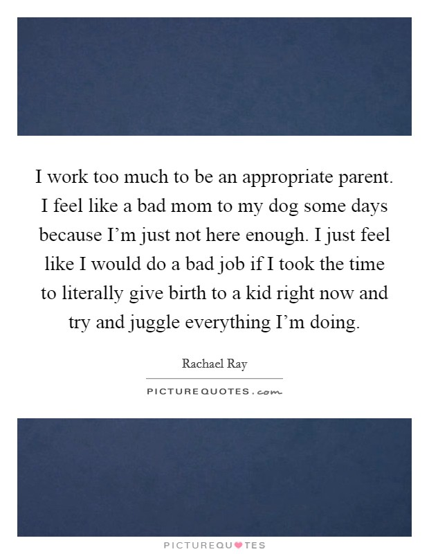 I work too much to be an appropriate parent. I feel like a bad mom to my dog some days because I'm just not here enough. I just feel like I would do a bad job if I took the time to literally give birth to a kid right now and try and juggle everything I'm doing. Picture Quote #1