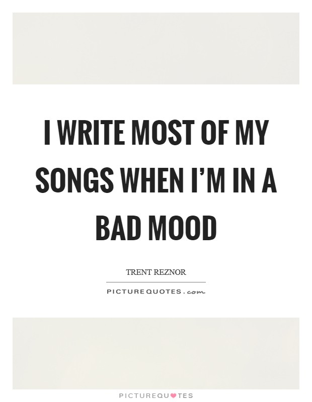 I write most of my songs when I'm in a bad mood Picture Quote #1