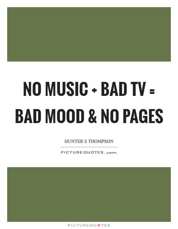 No music   Bad TV = Bad mood and no pages Picture Quote #1