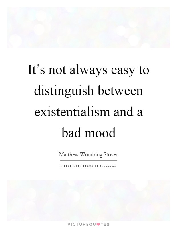 It's not always easy to distinguish between existentialism and a bad mood Picture Quote #1