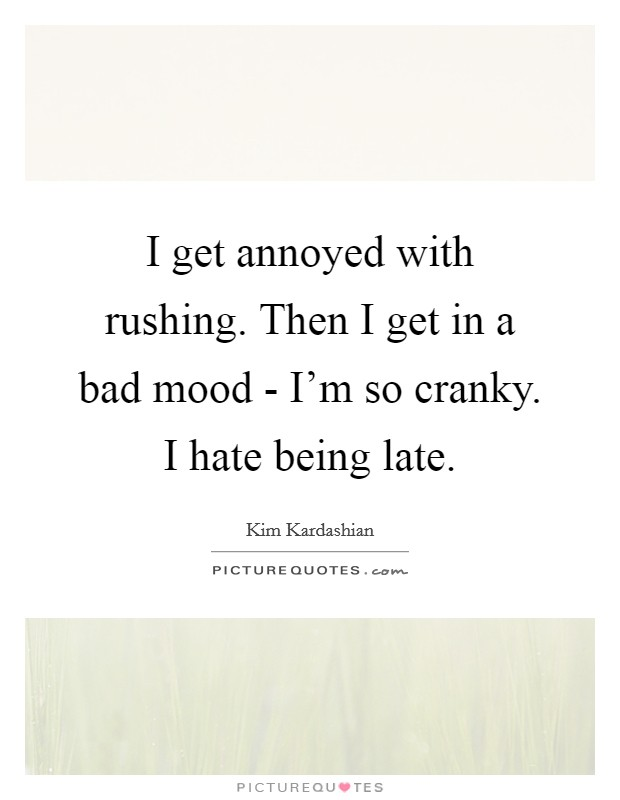I get annoyed with rushing. Then I get in a bad mood - I'm so cranky. I hate being late Picture Quote #1
