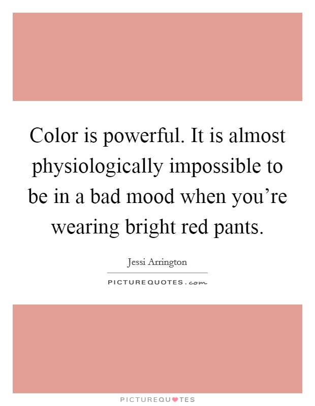 Color is powerful. It is almost physiologically impossible to be in a bad mood when you're wearing bright red pants Picture Quote #1