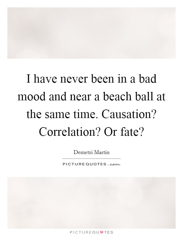 I have never been in a bad mood and near a beach ball at the same time. Causation? Correlation? Or fate? Picture Quote #1