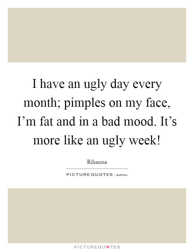 I have an ugly day every month; pimples on my face, I'm fat and in a bad mood. It's more like an ugly week! Picture Quote #1