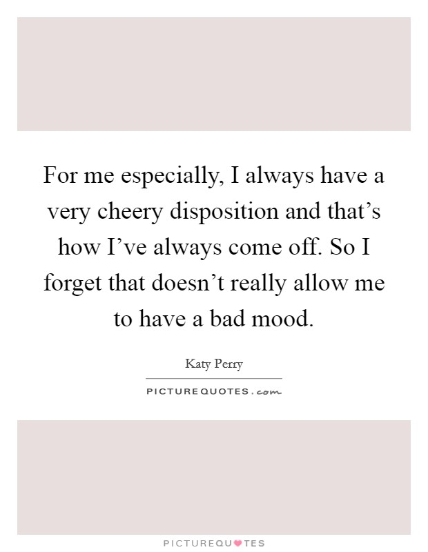 For me especially, I always have a very cheery disposition and that's how I've always come off. So I forget that doesn't really allow me to have a bad mood Picture Quote #1