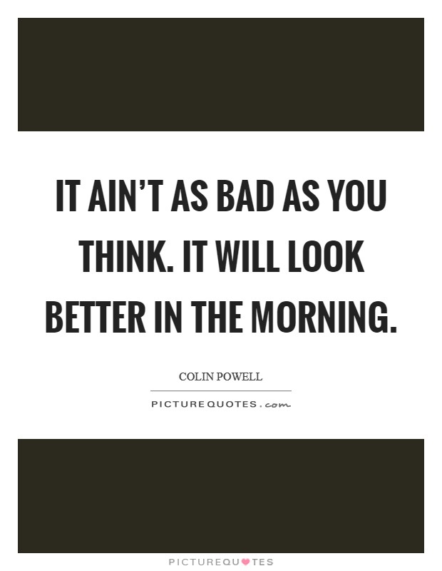 It ain't as bad as you think. It will look better in the morning Picture Quote #1