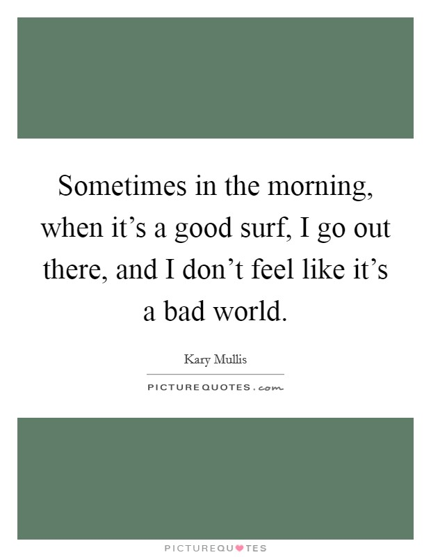 Sometimes in the morning, when it's a good surf, I go out there, and I don't feel like it's a bad world Picture Quote #1