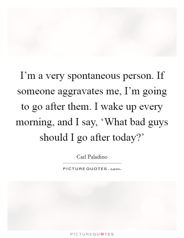 I'm a very spontaneous person. If someone aggravates me, I'm going to go after them. I wake up every morning, and I say, 'What bad guys should I go after today?' Picture Quote #1