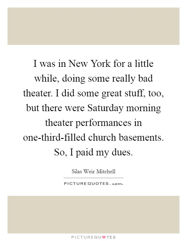 I was in New York for a little while, doing some really bad theater. I did some great stuff, too, but there were Saturday morning theater performances in one-third-filled church basements. So, I paid my dues Picture Quote #1