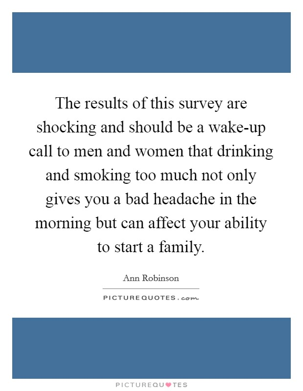 The results of this survey are shocking and should be a wake-up call to men and women that drinking and smoking too much not only gives you a bad headache in the morning but can affect your ability to start a family Picture Quote #1