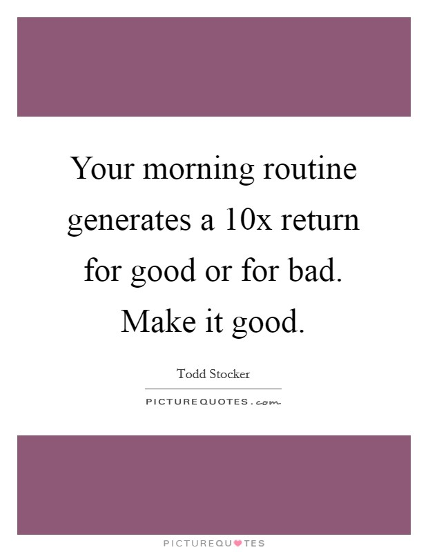 Your morning routine generates a 10x return for good or for bad. Make it good Picture Quote #1