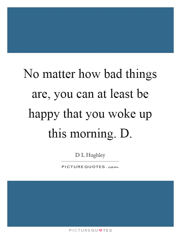 No matter how bad things are, you can at least be happy that you woke up this morning. D Picture Quote #1